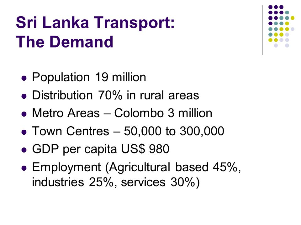 Sri Lanka Transport: The Demand Population 19 million Distribution 70% in rural areas Metro Areas – Colombo 3 million Town Centres – 50,000 to 300,000