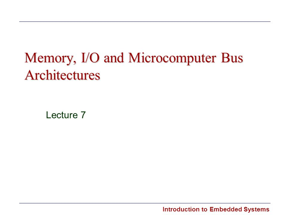 Introduction to Embedded Systems Memory, I/O and Microcomputer Bus Architectures Lecture 7