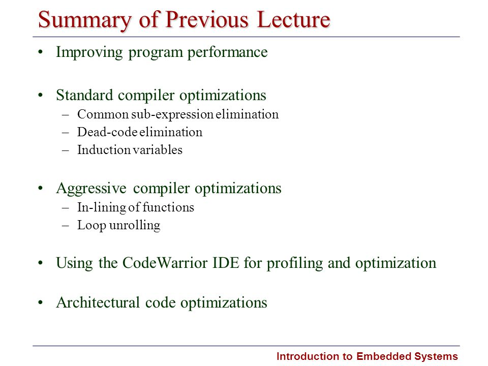 Introduction to Embedded Systems Summary of Previous Lecture Improving program performance Standard compiler optimizations –Common sub-expression elim