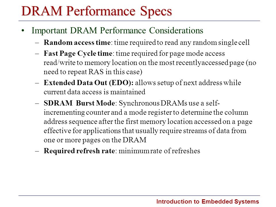 Introduction to Embedded Systems DRAM Performance Specs Important DRAM Performance Considerations –Random access time: time required to read any rando