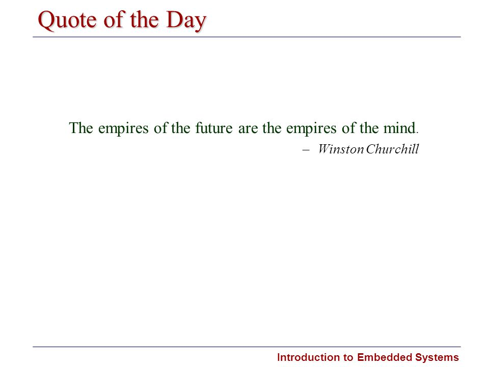 Introduction to Embedded Systems Quote of the Day The empires of the future are the empires of the mind. –Winston Churchill