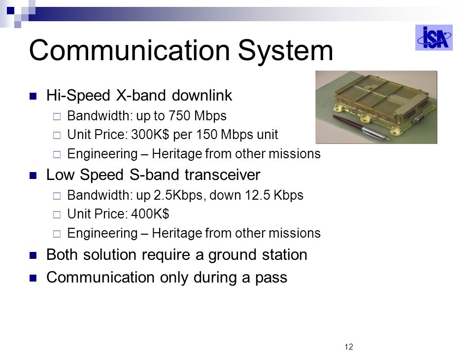 12 Communication System Hi-Speed X-band downlink Bandwidth: up to 750 Mbps Unit Price: 300K$ per 150 Mbps unit Engineering – Heritage from other missions Low Speed S-band transceiver Bandwidth: up 2.5Kbps, down 12.5 Kbps Unit Price: 400K$ Engineering – Heritage from other missions Both solution require a ground station Communication only during a pass