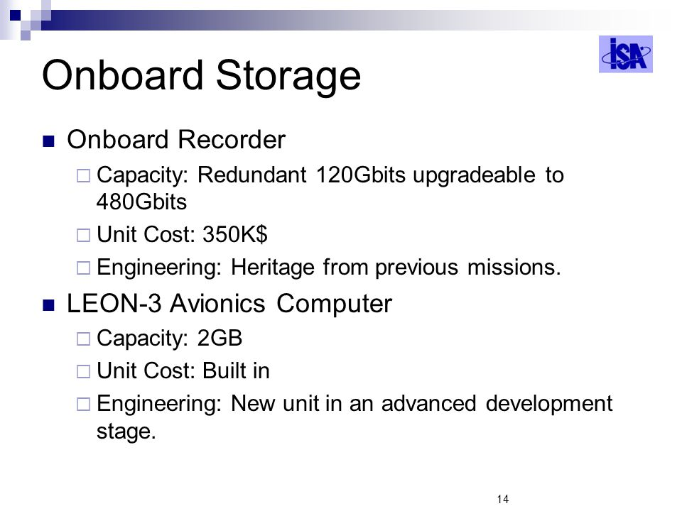 14 Onboard Storage Onboard Recorder Capacity: Redundant 120Gbits upgradeable to 480Gbits Unit Cost: 350K$ Engineering: Heritage from previous missions