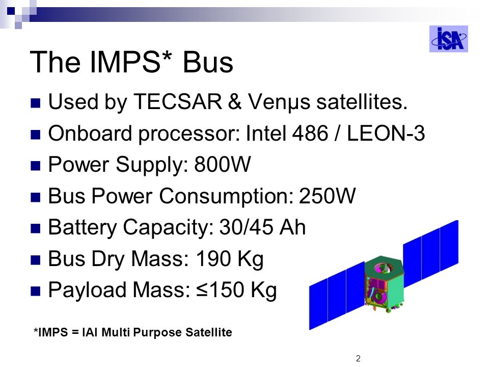 2 The IMPS* Bus Used by TECSAR & Venμs satellites. Onboard processor: Intel 486 / LEON-3 Power Supply: 800W Bus Power Consumption: 250W Battery Capaci