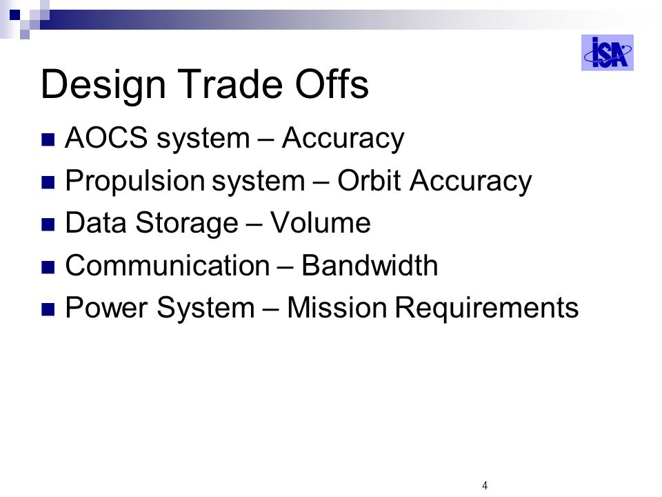 4 Design Trade Offs AOCS system – Accuracy Propulsion system – Orbit Accuracy Data Storage – Volume Communication – Bandwidth Power System – Mission R