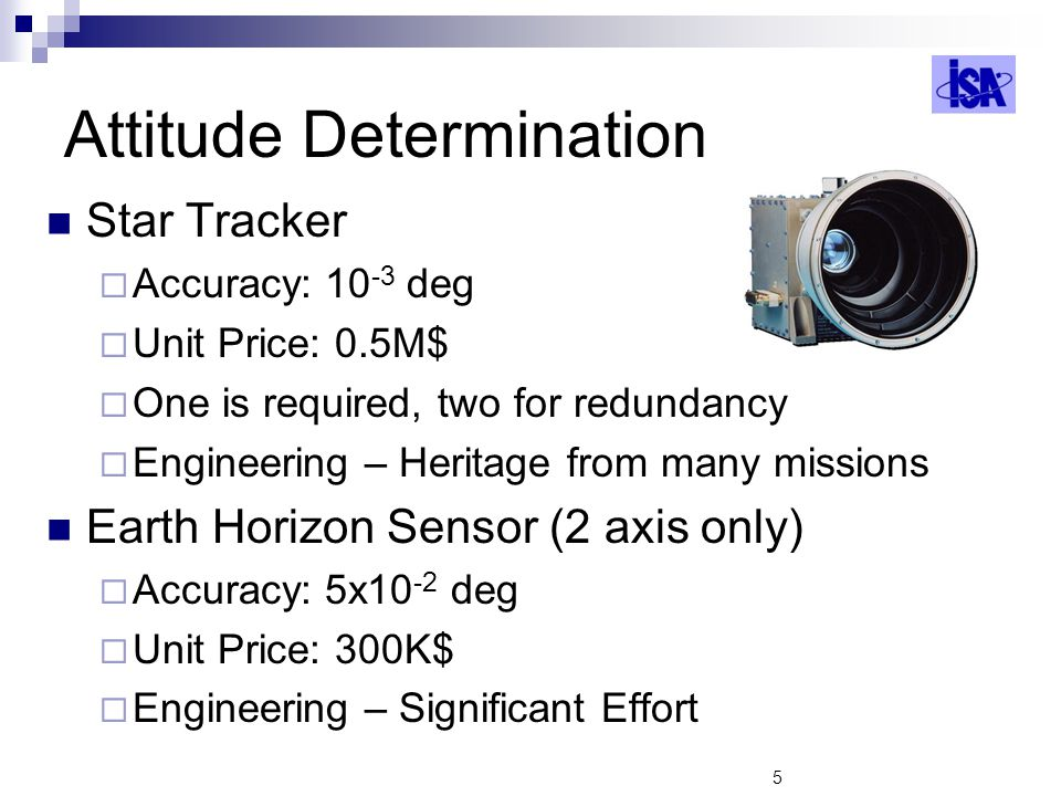 5 Attitude Determination Star Tracker Accuracy: 10 -3 deg Unit Price: 0.5M$ One is required, two for redundancy Engineering – Heritage from many missi