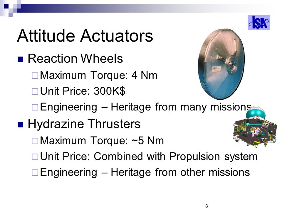 8 Attitude Actuators Reaction Wheels Maximum Torque: 4 Nm Unit Price: 300K$ Engineering – Heritage from many missions Hydrazine Thrusters Maximum Torque: ~5 Nm Unit Price: Combined with Propulsion system Engineering – Heritage from other missions