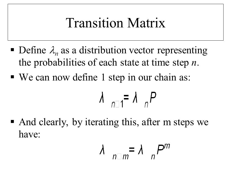 Transition Matrix Define n as a distribution vector representing the probabilities of each state at time step n.