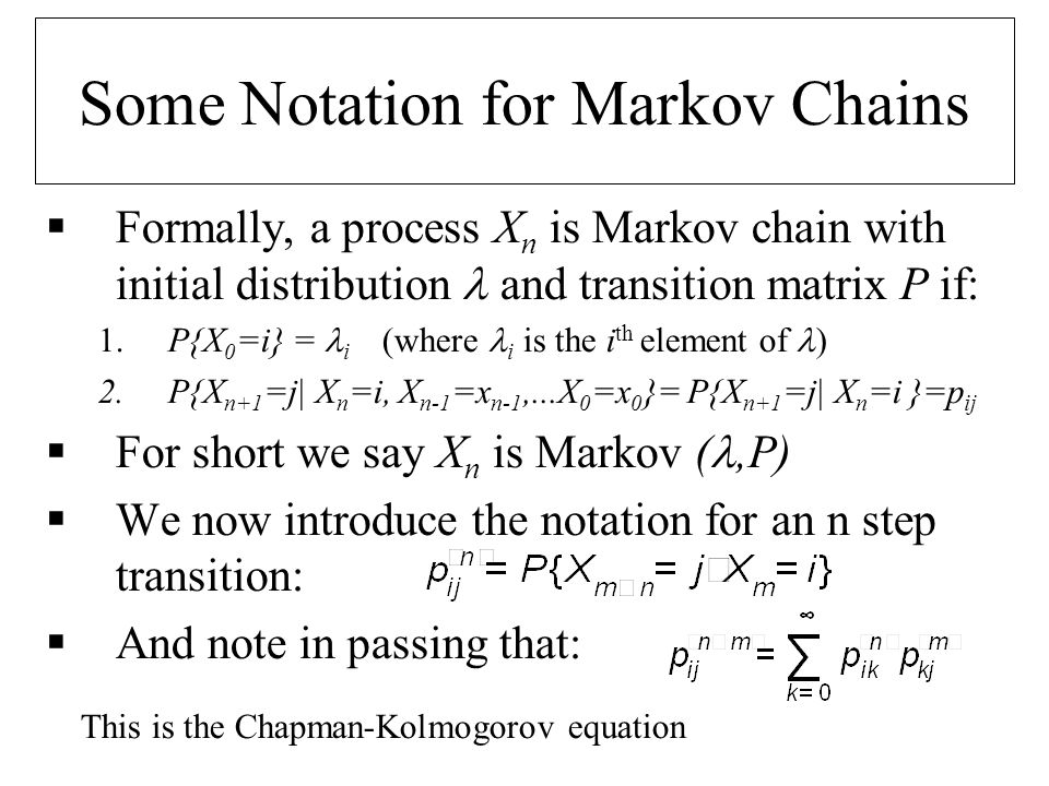 Some Notation for Markov Chains Formally, a process X n is Markov chain with initial distribution and transition matrix P if: 1.