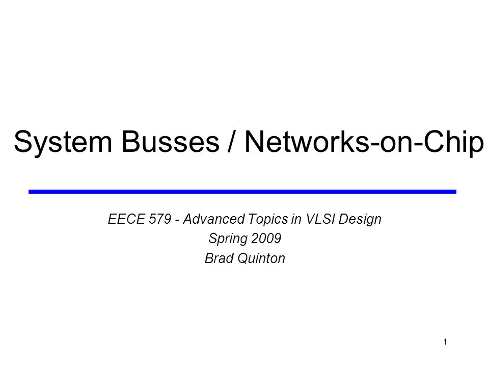 1 System Busses / Networks-on-Chip EECE 579 - Advanced Topics in VLSI Design Spring 2009 Brad Quinton