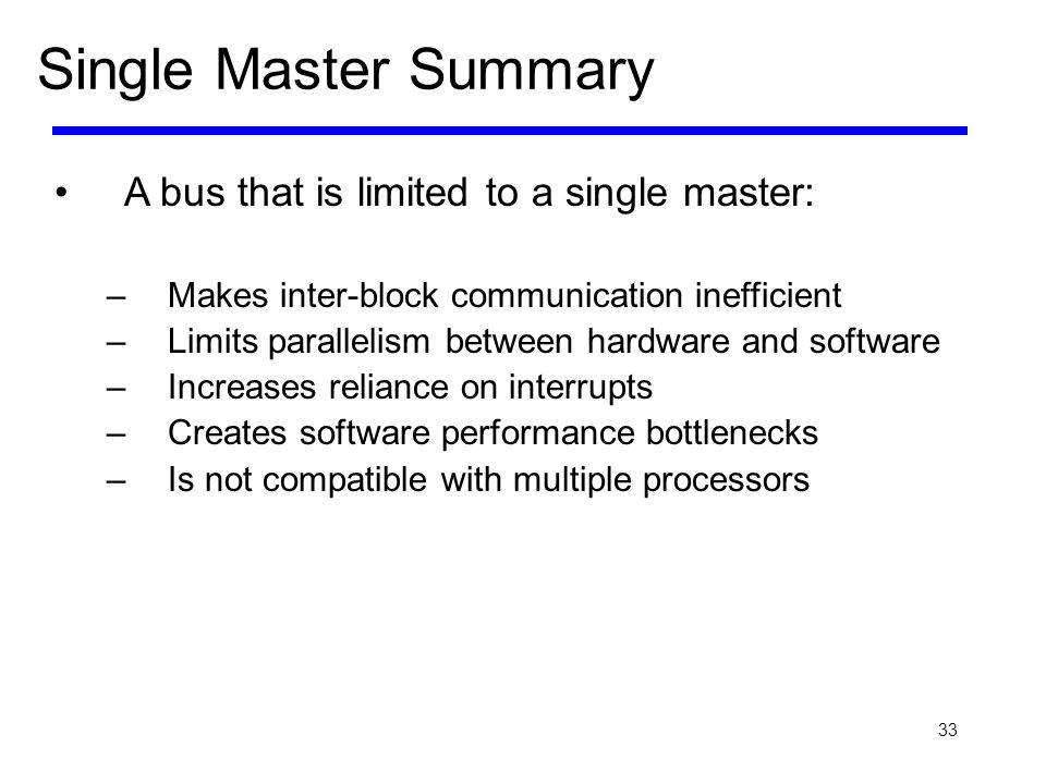 33 Single Master Summary A bus that is limited to a single master: –Makes inter-block communication inefficient –Limits parallelism between hardware a