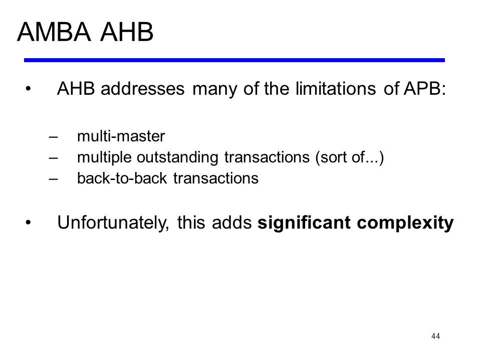 44 AMBA AHB AHB addresses many of the limitations of APB: –multi-master –multiple outstanding transactions (sort of...) –back-to-back transactions Unf