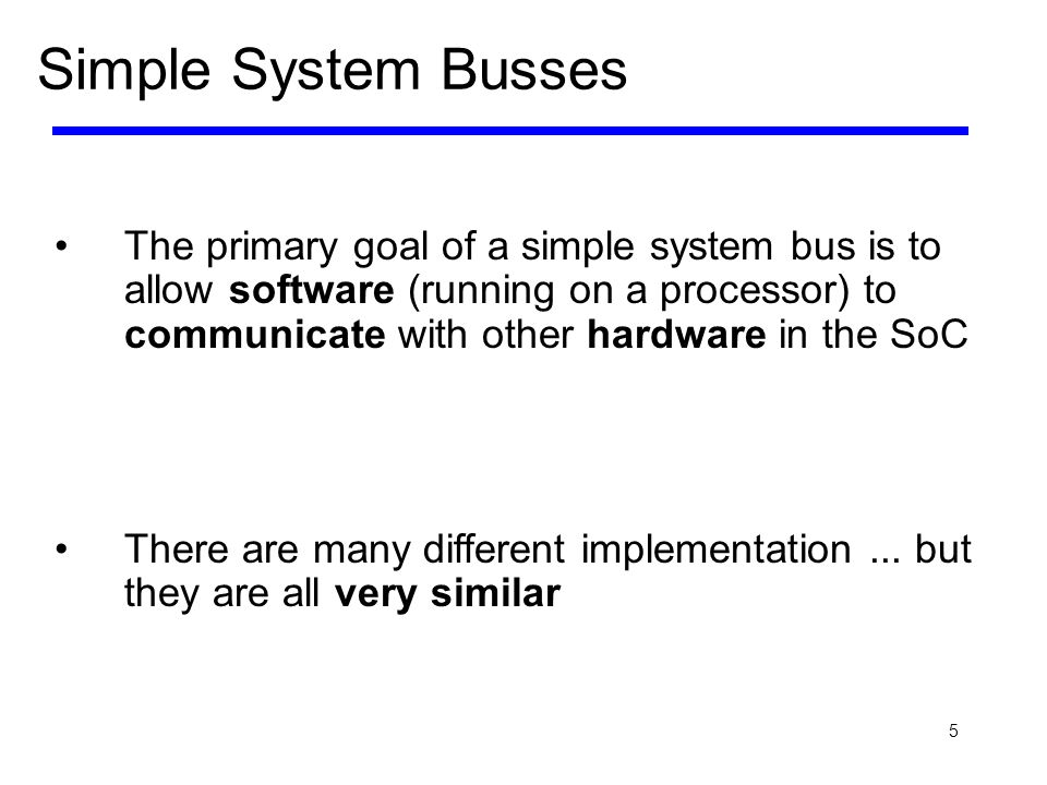 5 The primary goal of a simple system bus is to allow software (running on a processor) to communicate with other hardware in the SoC There are many d