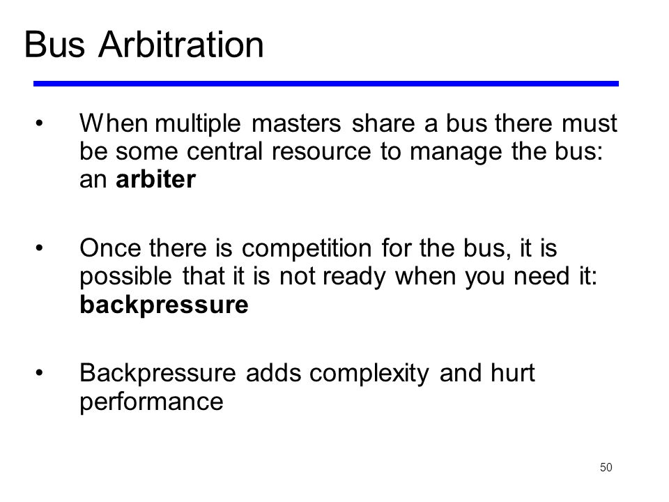 50 Bus Arbitration When multiple masters share a bus there must be some central resource to manage the bus: an arbiter Once there is competition for t