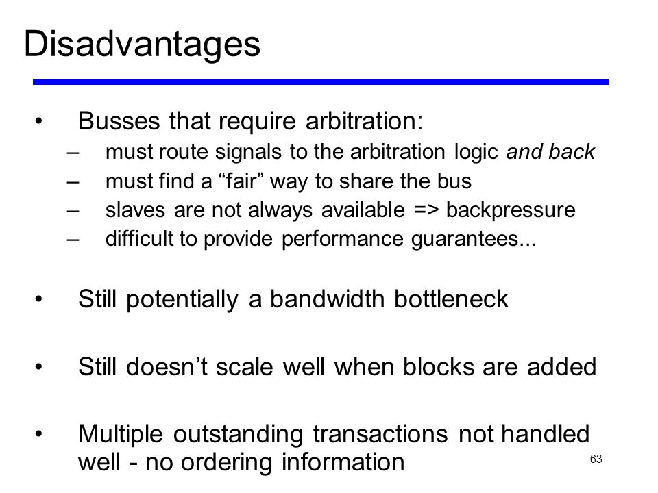 63 Disadvantages Busses that require arbitration: –must route signals to the arbitration logic and back –must find a fair way to share the bus –slaves