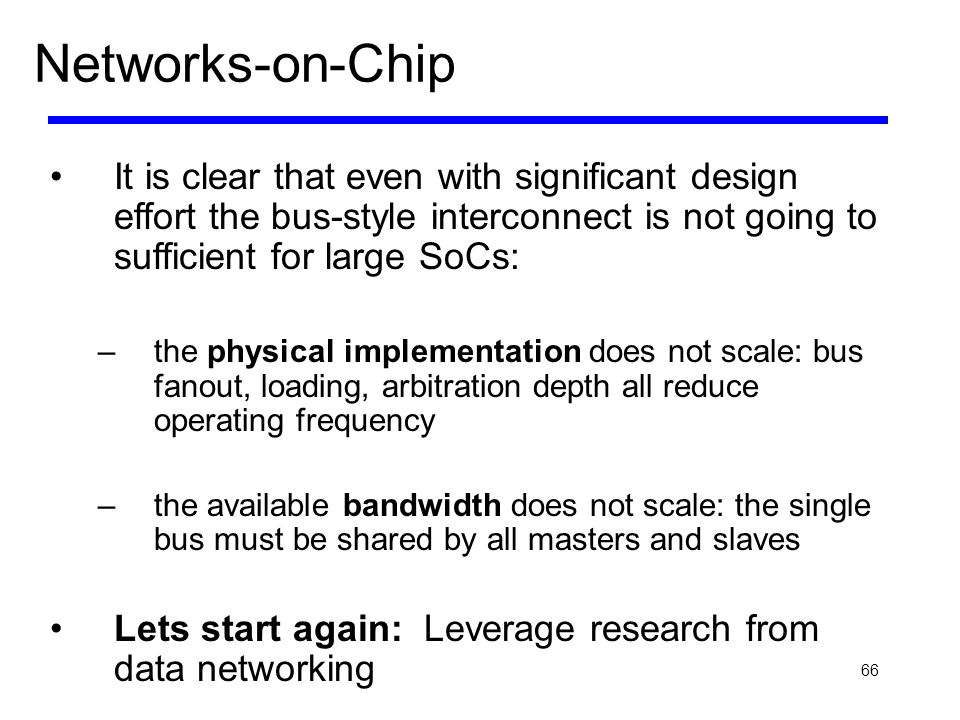 66 Networks-on-Chip It is clear that even with significant design effort the bus-style interconnect is not going to sufficient for large SoCs: –the ph