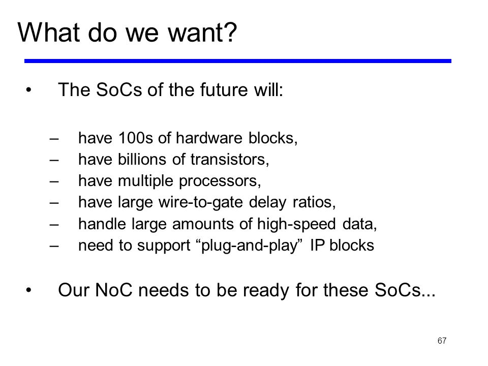 67 What do we want? The SoCs of the future will: –have 100s of hardware blocks, –have billions of transistors, –have multiple processors, –have large