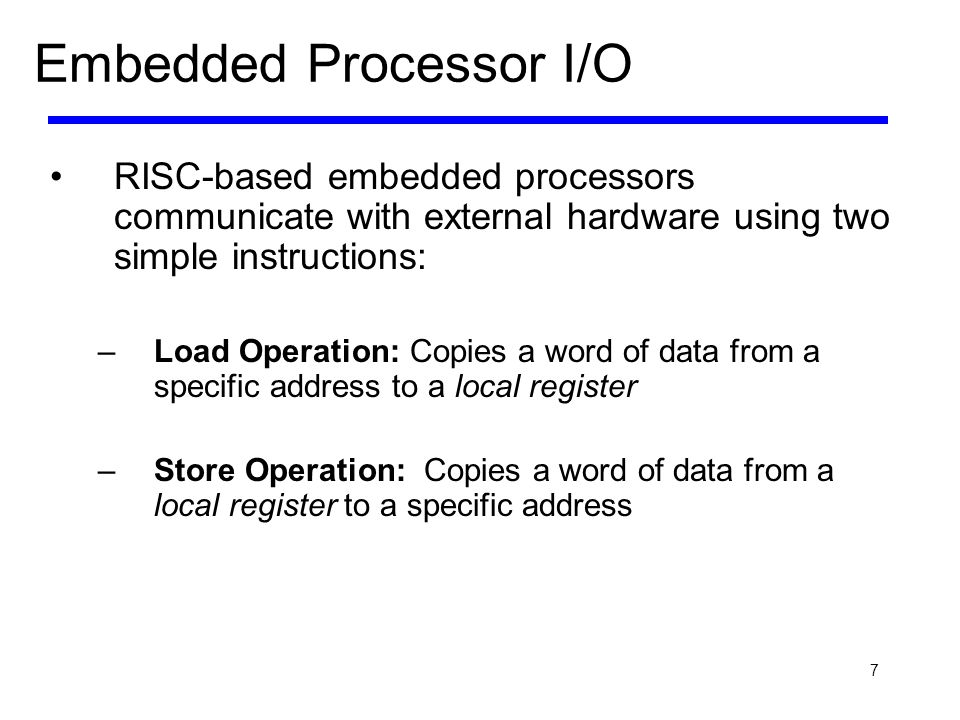 7 Embedded Processor I/O RISC-based embedded processors communicate with external hardware using two simple instructions: –Load Operation: Copies a wo