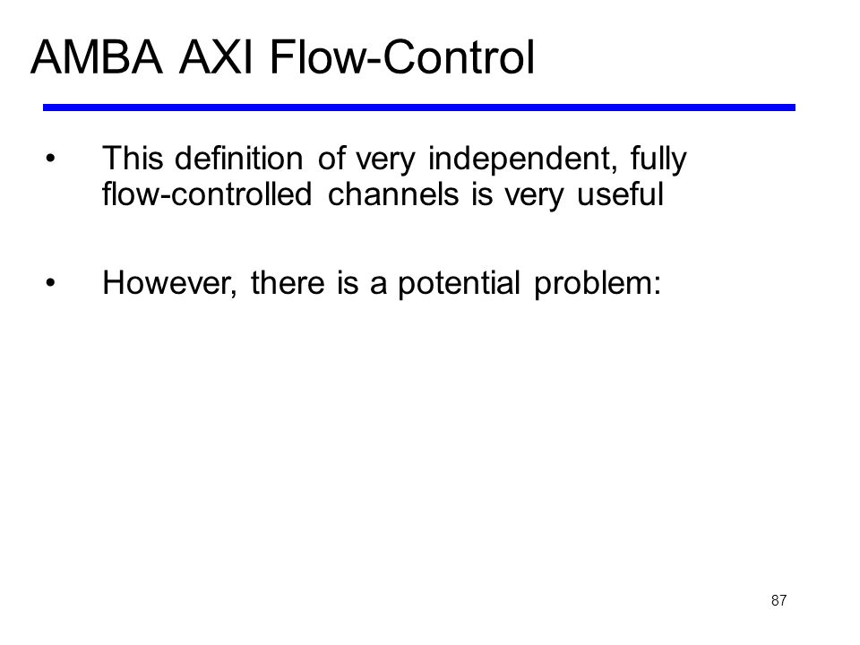 87 AMBA AXI Flow-Control This definition of very independent, fully flow-controlled channels is very useful However, there is a potential problem:
