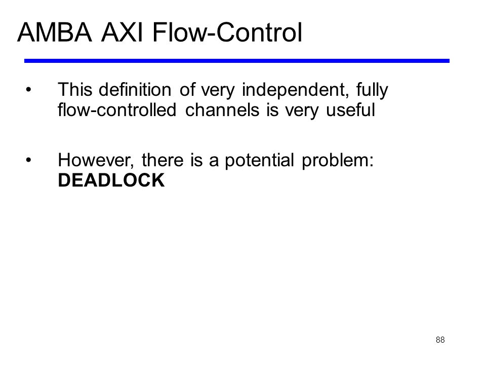 88 AMBA AXI Flow-Control This definition of very independent, fully flow-controlled channels is very useful However, there is a potential problem: DEA
