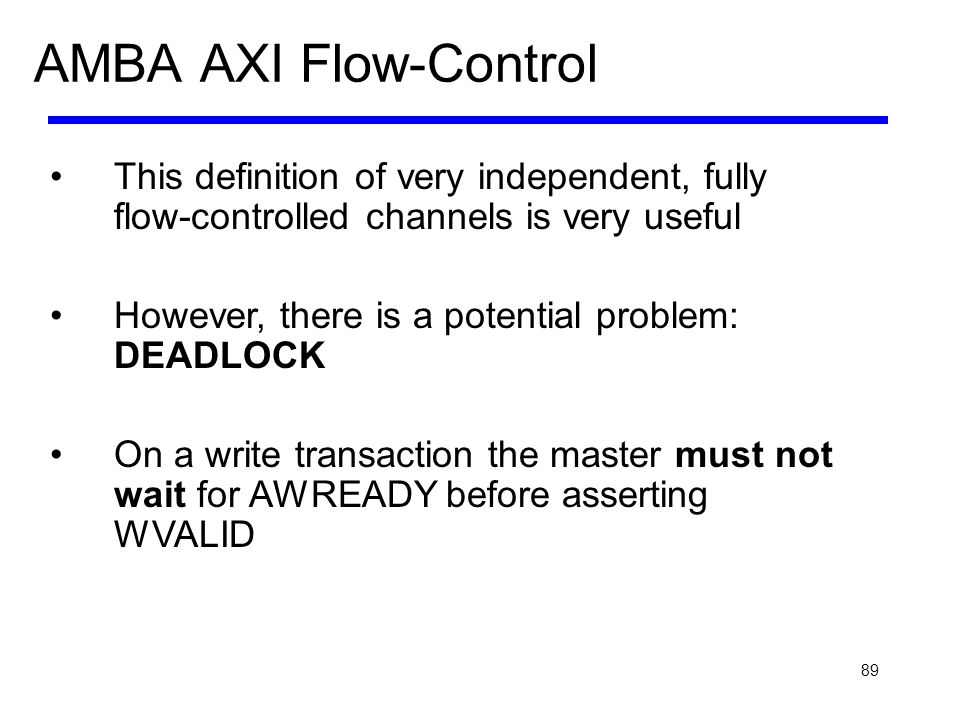 89 AMBA AXI Flow-Control This definition of very independent, fully flow-controlled channels is very useful However, there is a potential problem: DEA