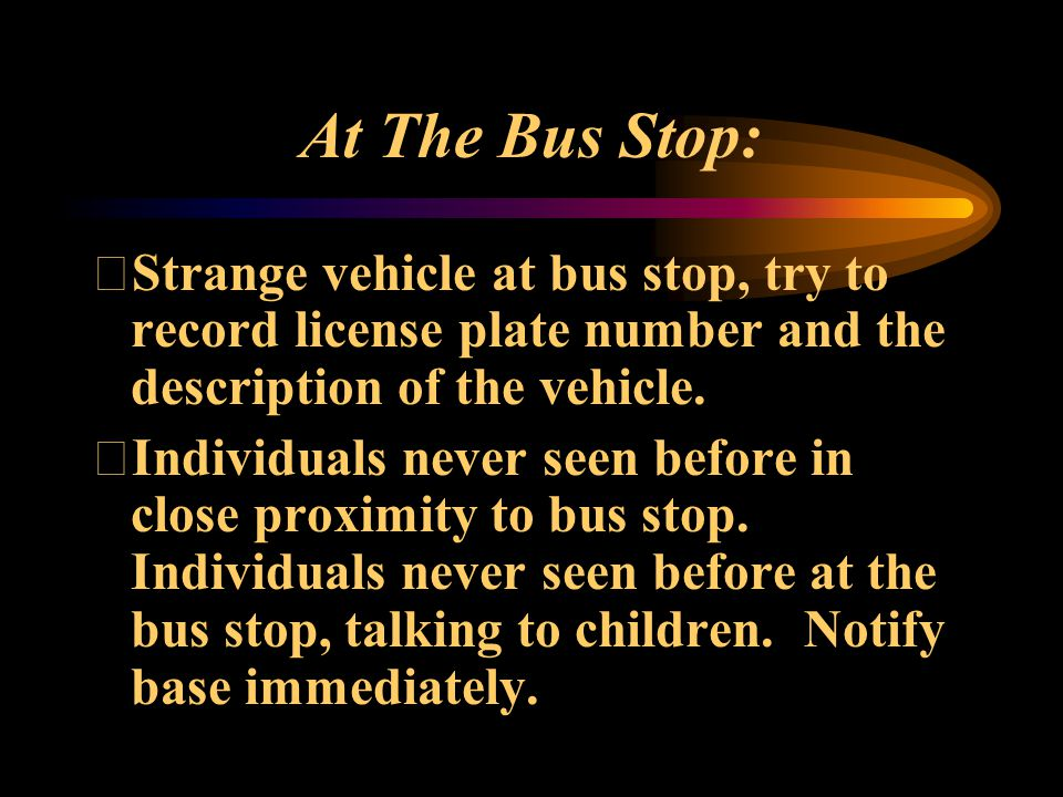 Do not let any adult on your bus (including parents), close your door and notify base.