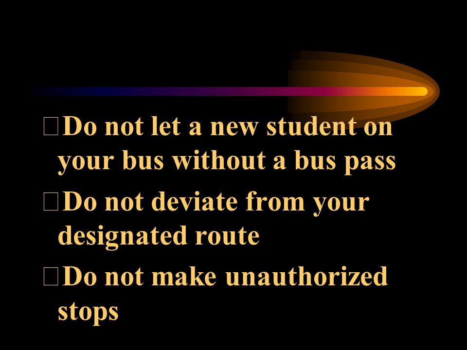 Do not let a new student on your bus without a bus pass Do not deviate from your designated route Do not make unauthorized stops