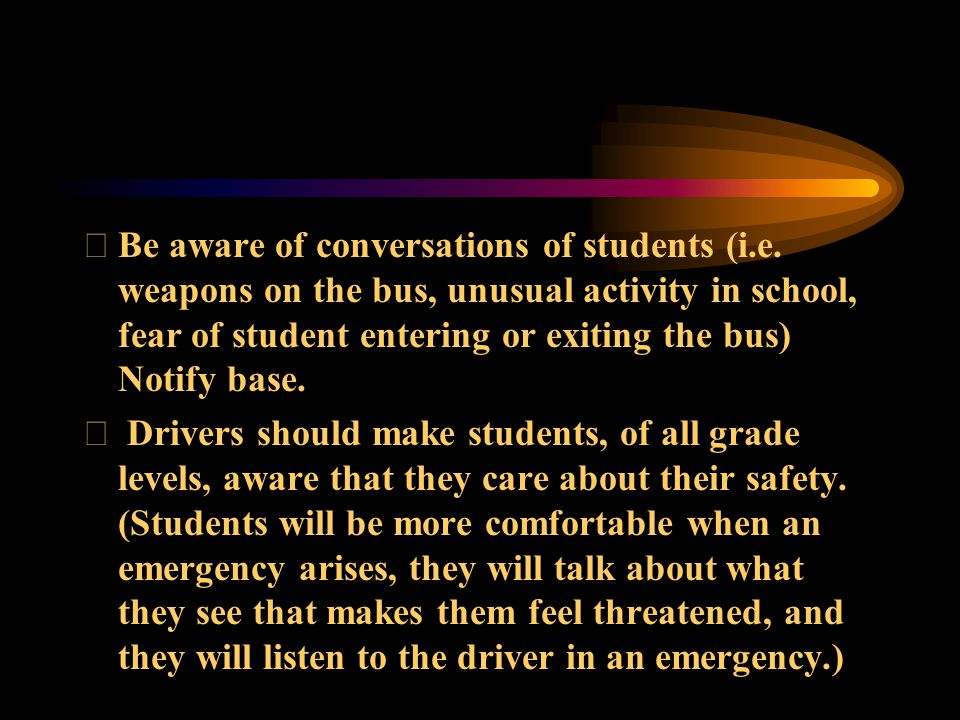 Be aware of conversations of students (i.e. weapons on the bus, unusual activity in school, fear of student entering or exiting the bus) Notify base.