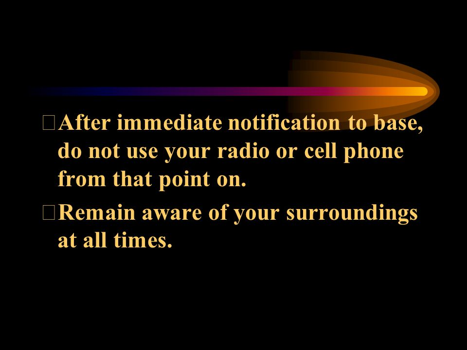 After immediate notification to base, do not use your radio or cell phone from that point on. Remain aware of your surroundings at all times.