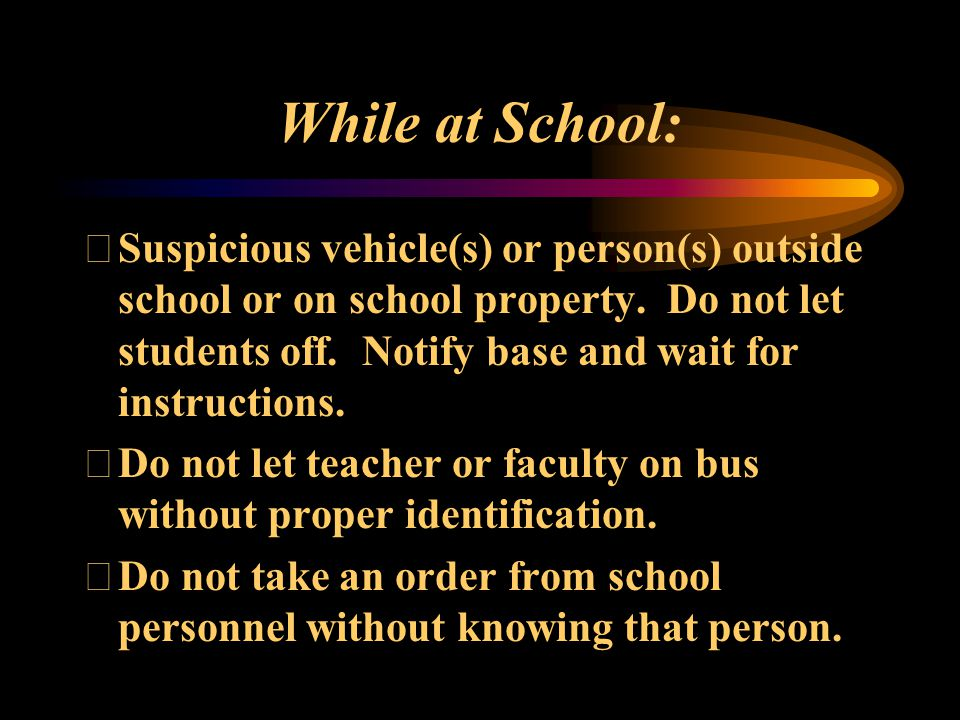 While at School: Suspicious vehicle(s) or person(s) outside school or on school property. Do not let students off. Notify base and wait for instructi