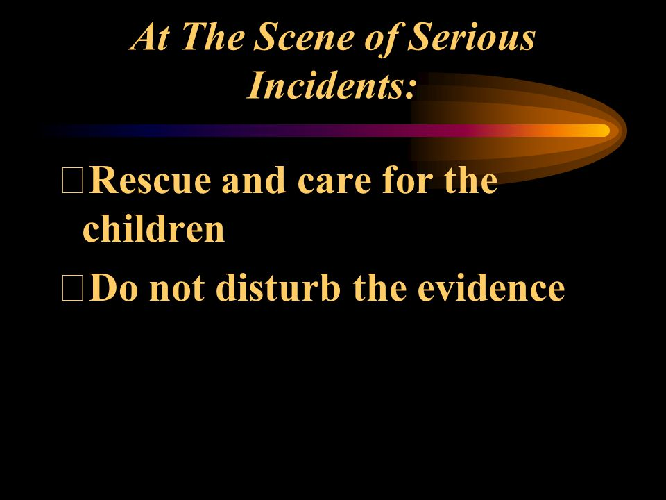 At The Scene of Serious Incidents: Rescue and care for the children Do not disturb the evidence
