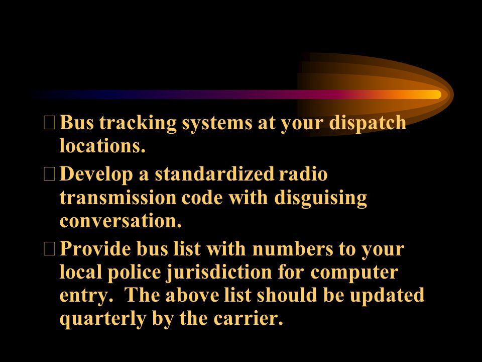 Bus tracking systems at your dispatch locations. Develop a standardized radio transmission code with disguising conversation. Provide bus list with