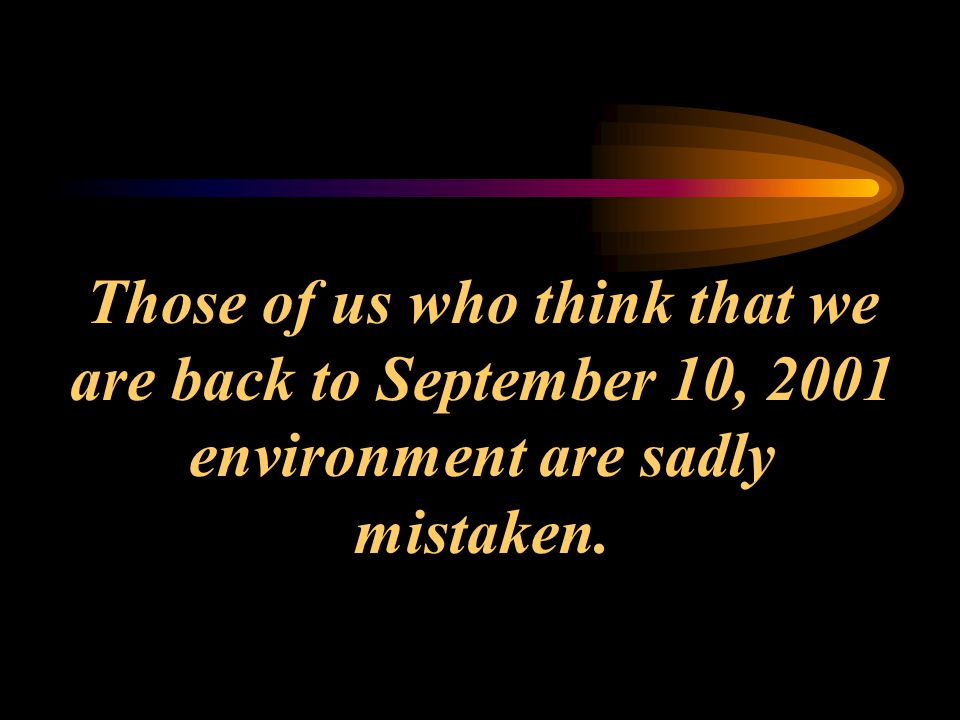 Those of us who think that we are back to September 10, 2001 environment are sadly mistaken.