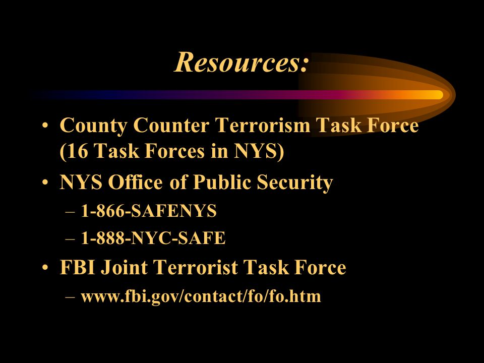 Resources: County Counter Terrorism Task Force (16 Task Forces in NYS) NYS Office of Public Security –1-866-SAFENYS –1-888-NYC-SAFE FBI Joint Terroris