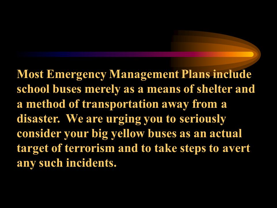 Most Emergency Management Plans include school buses merely as a means of shelter and a method of transportation away from a disaster. We are urging y
