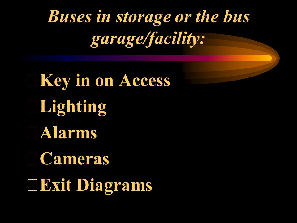 Buses in the storage area or bus yard: Key in on fences Alarms Cameras Patrol / Guards Lighting Location of buses - where parked Evacuation from the bus yard with alternate routes Driver observations of the unusual