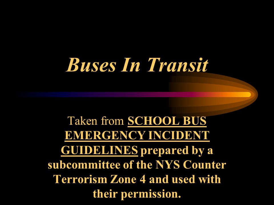 Buses In Transit Taken from SCHOOL BUS EMERGENCY INCIDENT GUIDELINES prepared by a subcommittee of the NYS Counter Terrorism Zone 4 and used with thei