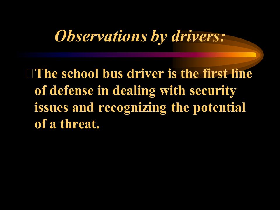 Observations by drivers: The school bus driver is the first line of defense in dealing with security issues and recognizing the potential of a threat