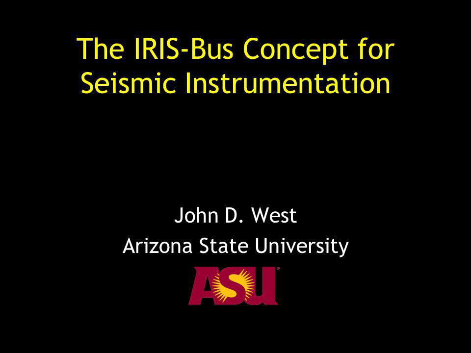 The IRIS-Bus Concept for Seismic Instrumentation John D. West Arizona State University