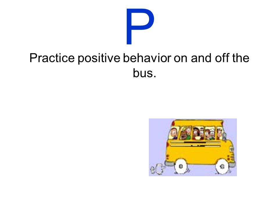 O Obey the rules of the bus. This will help you get to school safely.
