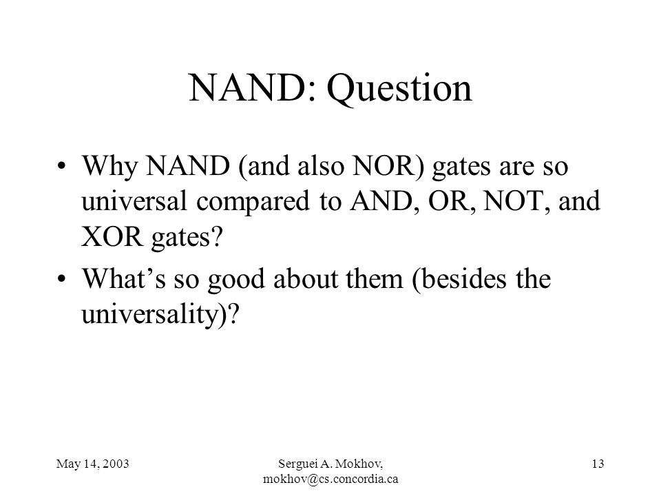 May 14, 2003Serguei A. Mokhov, mokhov@cs.concordia.ca 13 NAND: Question Why NAND (and also NOR) gates are so universal compared to AND, OR, NOT, and X