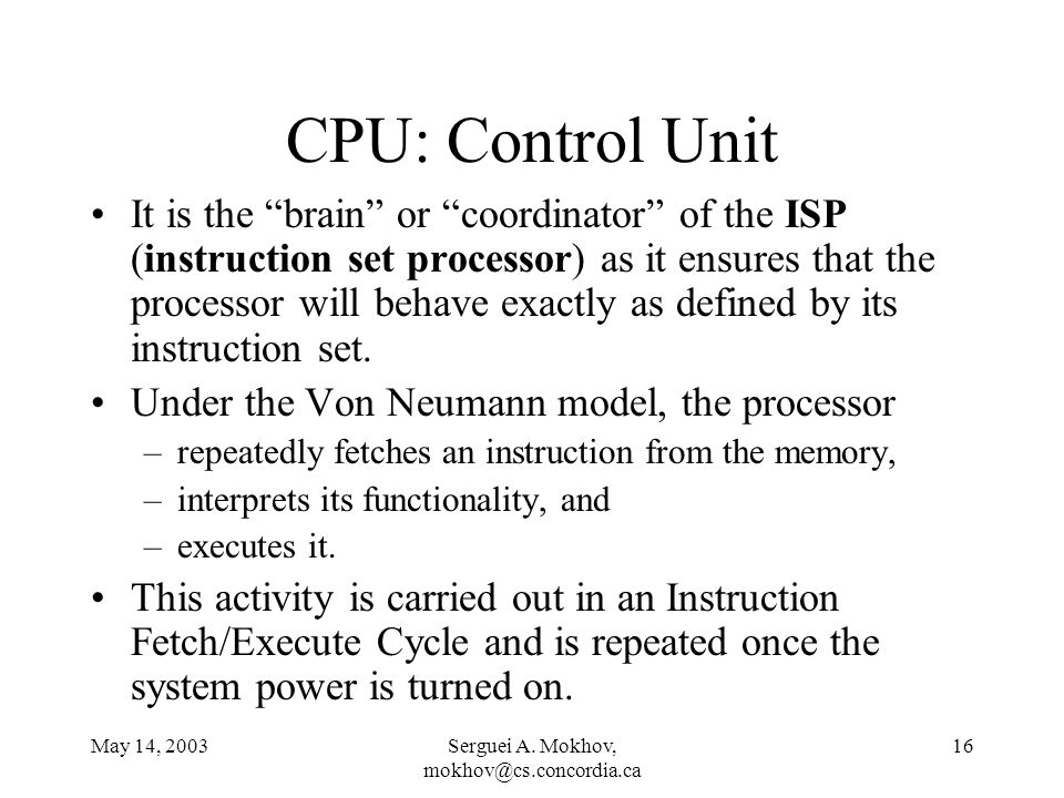 May 14, 2003Serguei A. Mokhov, mokhov@cs.concordia.ca 16 CPU: Control Unit It is the brain or coordinator of the ISP (instruction set processor) as it
