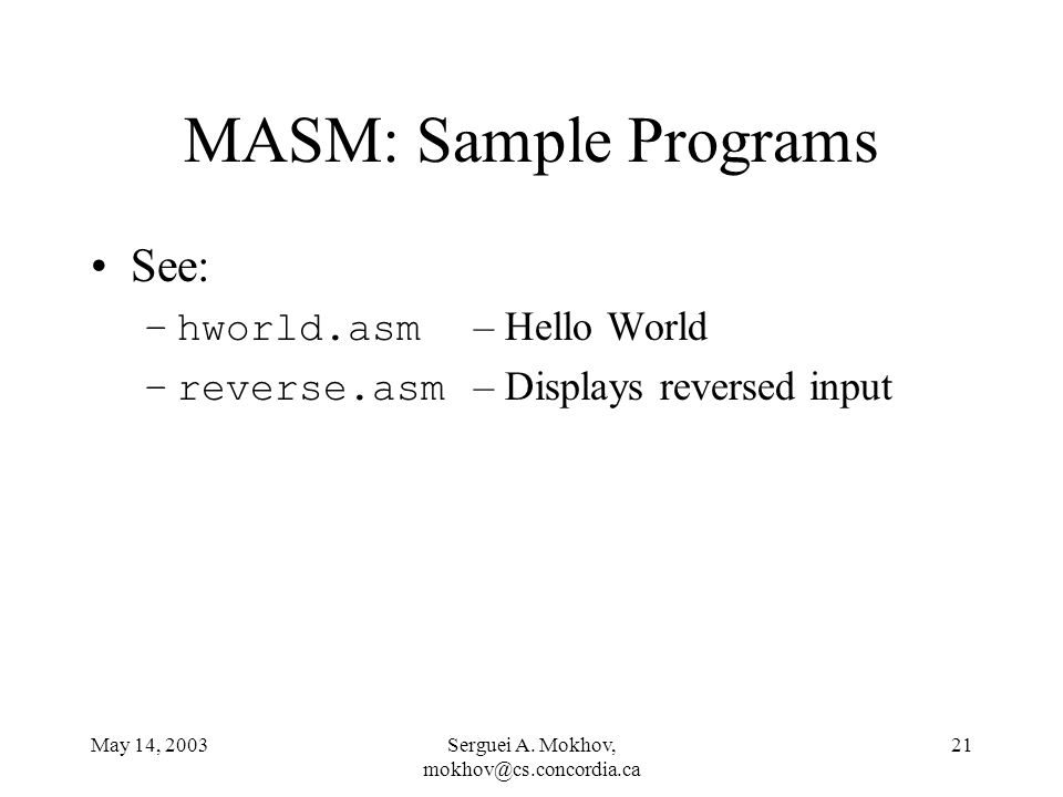 May 14, 2003Serguei A. Mokhov, mokhov@cs.concordia.ca 21 MASM: Sample Programs See: –hworld.asm – Hello World –reverse.asm – Displays reversed input