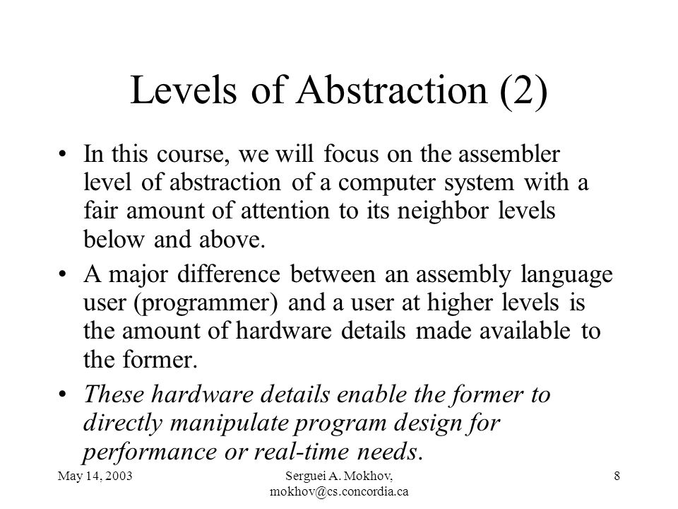 May 14, 2003Serguei A. Mokhov, mokhov@cs.concordia.ca 8 Levels of Abstraction (2) In this course, we will focus on the assembler level of abstraction