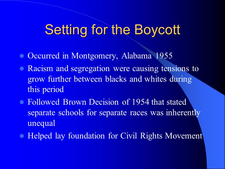 Setting for the Boycott Occurred in Montgomery, Alabama 1955 Racism and segregation were causing tensions to grow further between blacks and whites during this period Followed Brown Decision of 1954 that stated separate schools for separate races was inherently unequal Helped lay foundation for Civil Rights Movement
