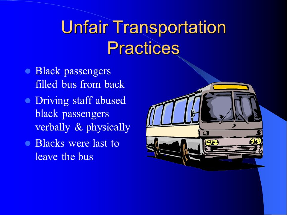 Unfair Transportation Practices Black passengers filled bus from back Driving staff abused black passengers verbally & physically Blacks were last to leave the bus
