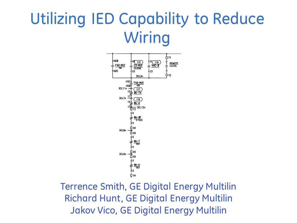 Utilizing IED Capability to Reduce Wiring Terrence Smith, GE Digital Energy Multilin Richard Hunt, GE Digital Energy Multilin Jakov Vico, GE Digital Energy Multilin
