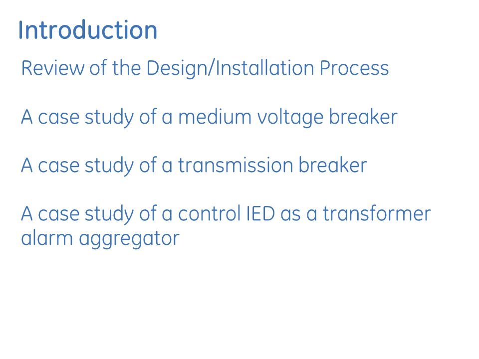 Introduction Review of the Design/Installation Process A case study of a medium voltage breaker A case study of a transmission breaker A case study of a control IED as a transformer alarm aggregator