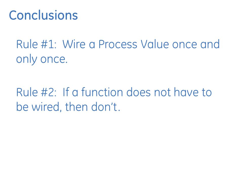 Conclusions Rule #1: Wire a Process Value once and only once.