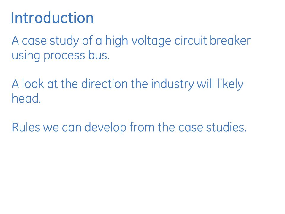 Introduction A case study of a high voltage circuit breaker using process bus. A look at the direction the industry will likely head. Rules we can dev